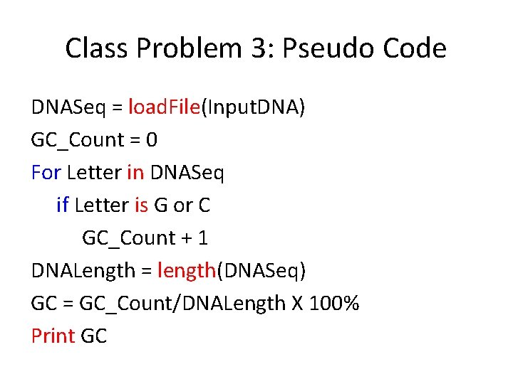 Class Problem 3: Pseudo Code DNASeq = load. File(Input. DNA) GC_Count = 0 For