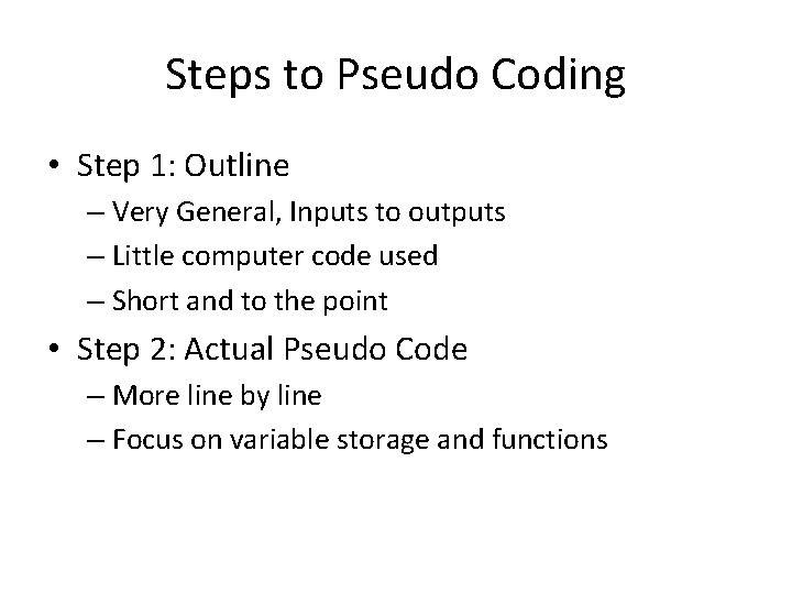 Steps to Pseudo Coding • Step 1: Outline – Very General, Inputs to outputs