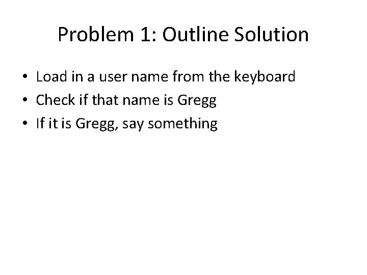 Problem 1: Outline Solution • Load in a user name from the keyboard •