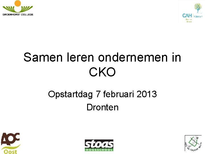 Samen leren ondernemen in CKO Opstartdag 7 februari 2013 Dronten