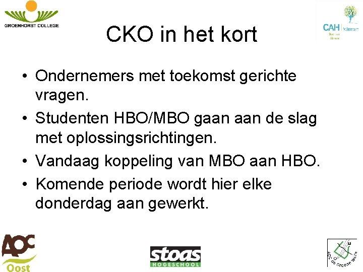 CKO in het kort • Ondernemers met toekomst gerichte vragen. • Studenten HBO/MBO gaan