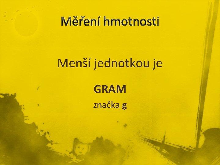 Měření hmotnosti Menší jednotkou je GRAM značka g