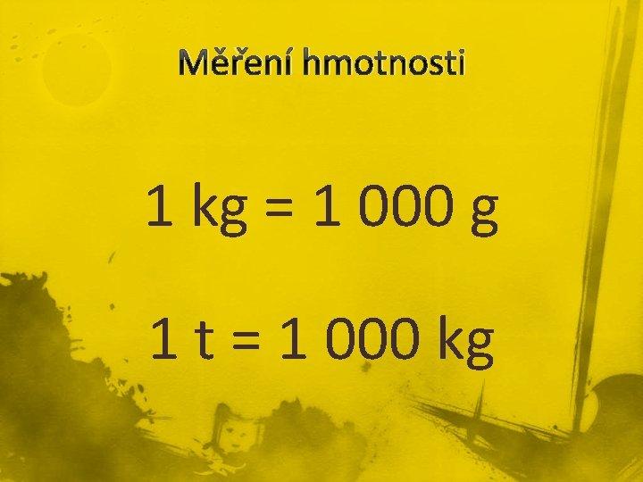 Měření hmotnosti 1 kg = 1 000 g 1 t = 1 000 kg