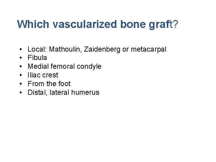 Which vascularized bone graft? • • • Local: Mathoulin, Zaidenberg or metacarpal Fibula Medial