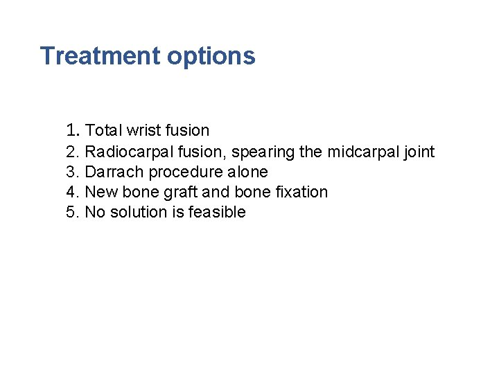 Treatment options 1. Total wrist fusion 2. Radiocarpal fusion, spearing the midcarpal joint 3.