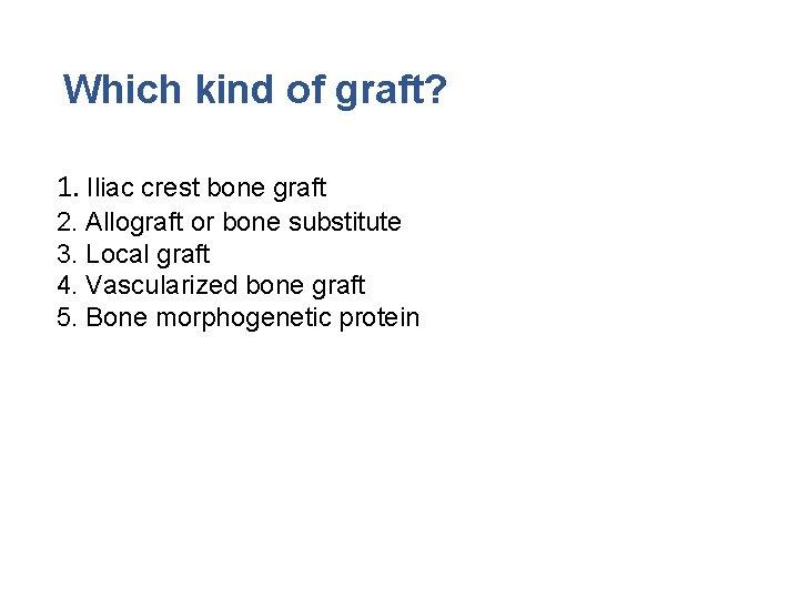 Which kind of graft? 1. Iliac crest bone graft 2. Allograft or bone substitute