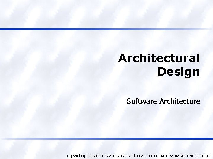 Architectural Design Software Architecture Copyright © Richard N. Taylor, Nenad Medvidovic, and Eric M.
