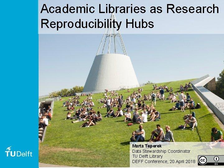 Academic Libraries as Research Reproducibility Hubs Marta Teperek Data Stewardship Coordinator TU Delft Library