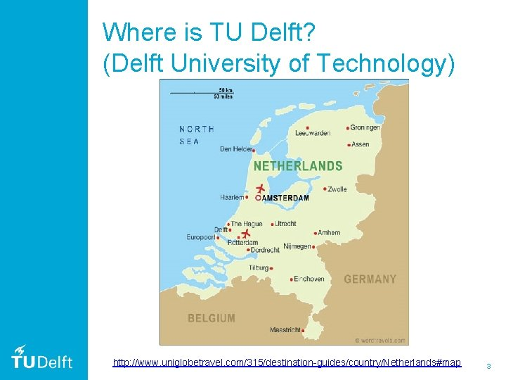 Where is TU Delft? (Delft University of Technology) http: //www. uniglobetravel. com/315/destination-guides/country/Netherlands#map 3