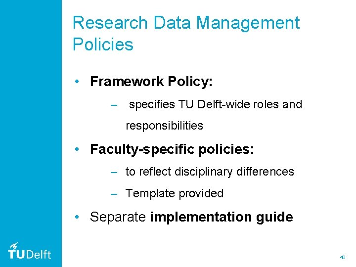 Research Data Management Policies • Framework Policy: – specifies TU Delft-wide roles and responsibilities
