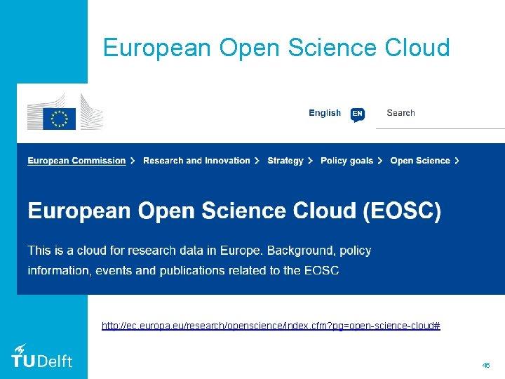 European Open Science Cloud http: //ec. europa. eu/research/openscience/index. cfm? pg=open-science-cloud# 46