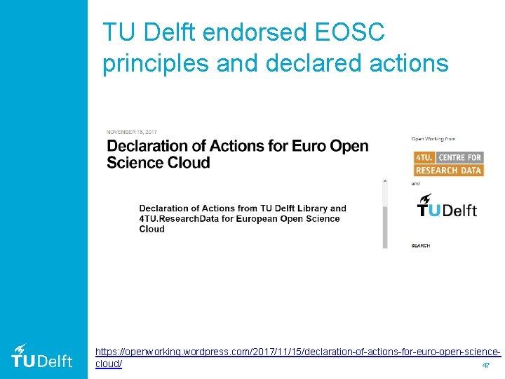 TU Delft endorsed EOSC principles and declared actions https: //openworking. wordpress. com/2017/11/15/declaration-of-actions-for-euro-open-sciencecloud/ 47