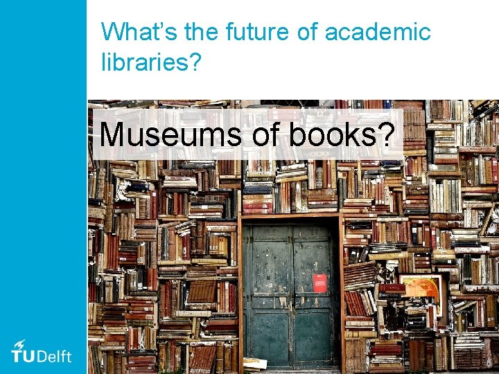What's the future of academic libraries? Museums of books? 51