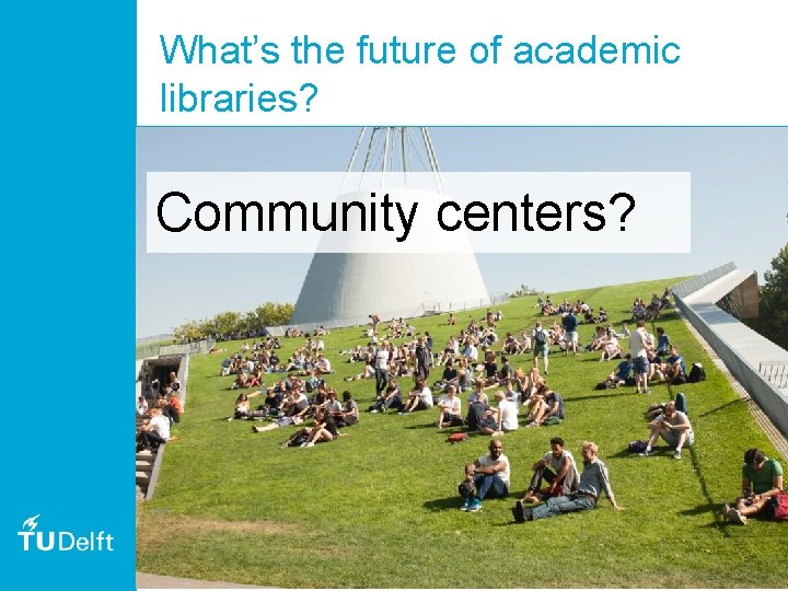 What's the future of academic libraries? Community centers? 53