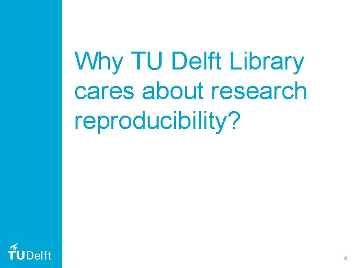Why TU Delft Library cares about research reproducibility? 6