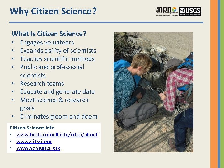 Why Citizen Science? What Is Citizen Science? • • Engages volunteers Expands ability of