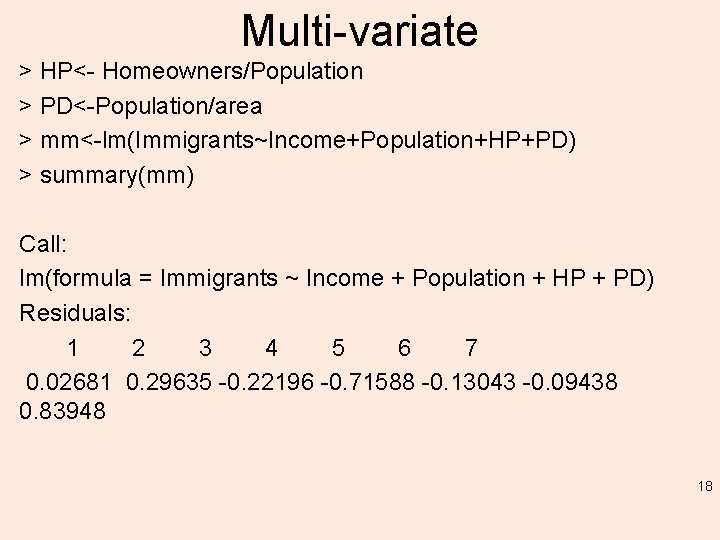 Multi-variate > HP<- Homeowners/Population > PD<-Population/area > mm<-lm(Immigrants~Income+Population+HP+PD) > summary(mm) Call: lm(formula = Immigrants