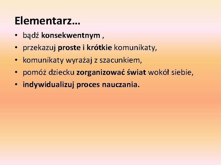 Elementarz… • • • bądź konsekwentnym , przekazuj proste i krótkie komunikaty, komunikaty wyrażaj
