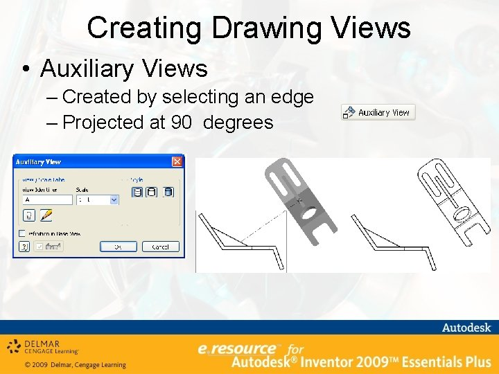 Creating Drawing Views • Auxiliary Views – Created by selecting an edge – Projected