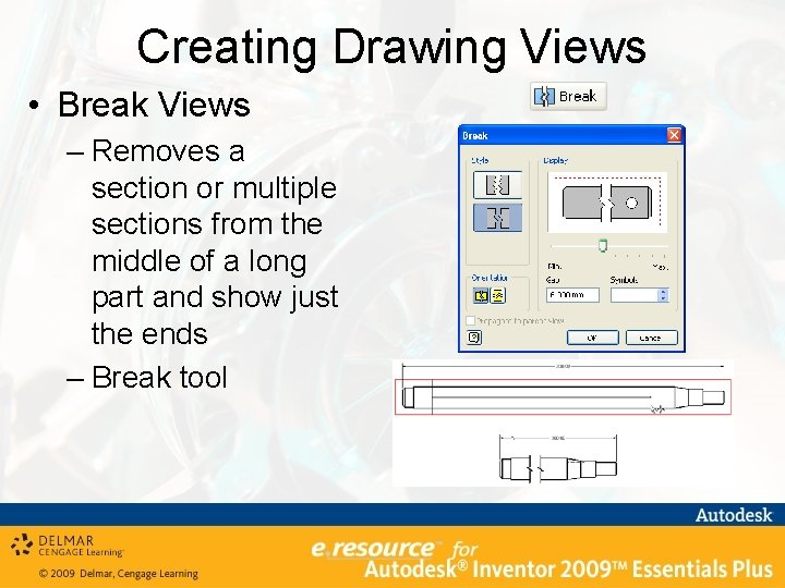 Creating Drawing Views • Break Views – Removes a section or multiple sections from