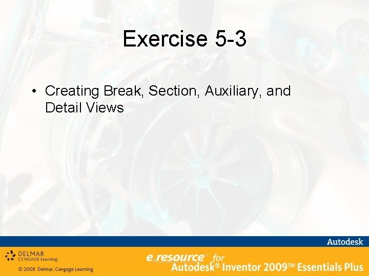 Exercise 5 -3 • Creating Break, Section, Auxiliary, and Detail Views