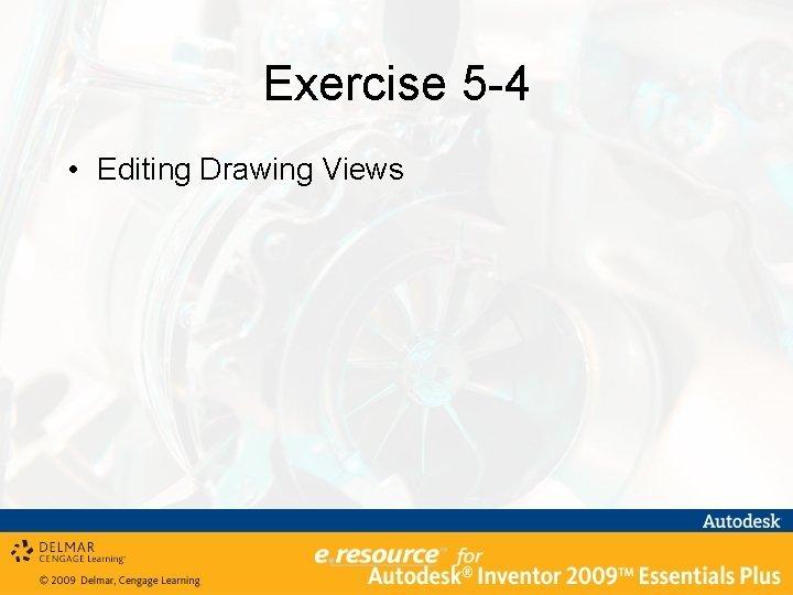 Exercise 5 -4 • Editing Drawing Views