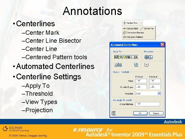 Annotations • Centerlines –Center Mark –Center Line Bisector –Center Line –Centered Pattern tools •