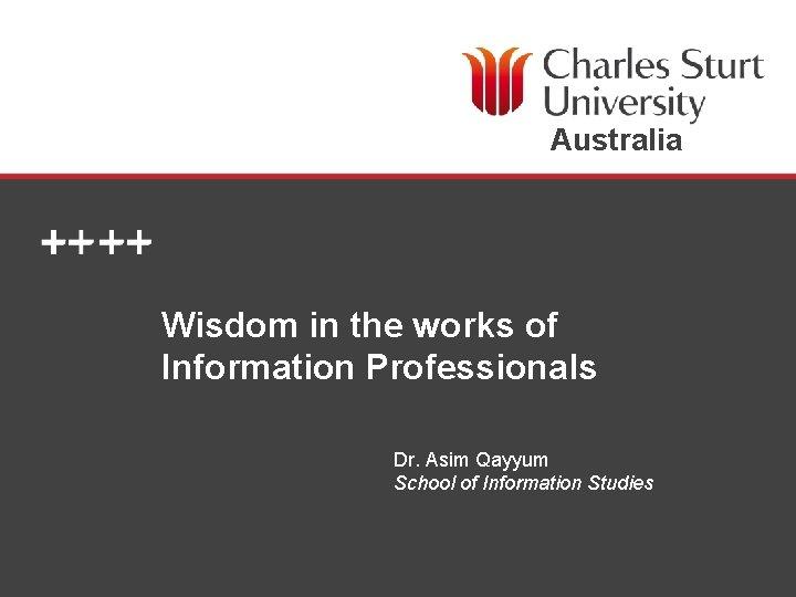 Australia Wisdom in the works of Information Professionals Dr. Asim Qayyum School of Information