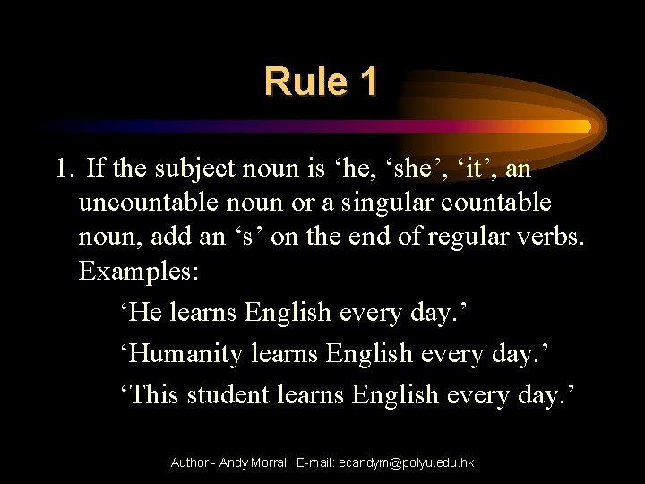 Rule 1 1. If the subject noun is 'he, 'she', 'it', an uncountable noun