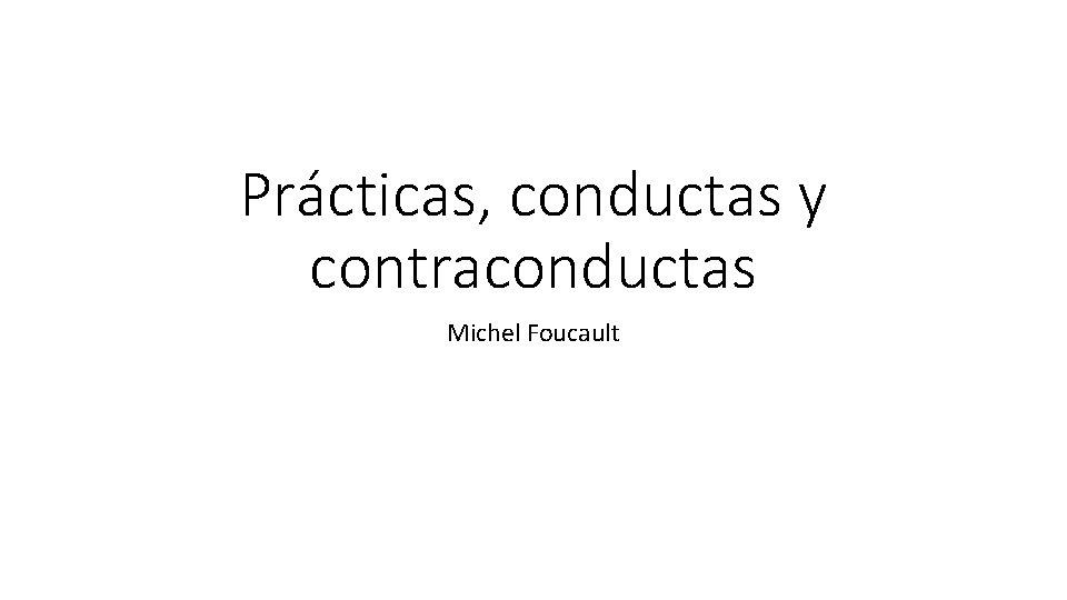 Prácticas, conductas y contraconductas Michel Foucault