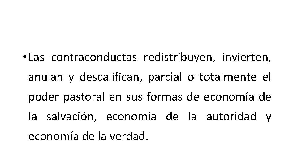 • Las contraconductas redistribuyen, invierten, anulan y descalifican, parcial o totalmente el poder