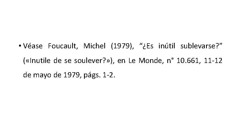 "• Véase Foucault, Michel (1979), ""¿Es inútil sublevarse? "" ( «Inutile de se"