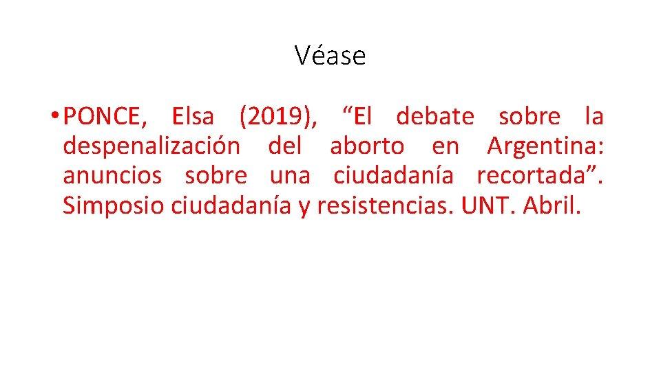 """Véase • PONCE, Elsa (2019), """"El debate sobre la despenalización del aborto en Argentina:"""