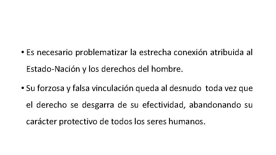 • Es necesario problematizar la estrecha conexión atribuida al Estado-Nación y los derechos