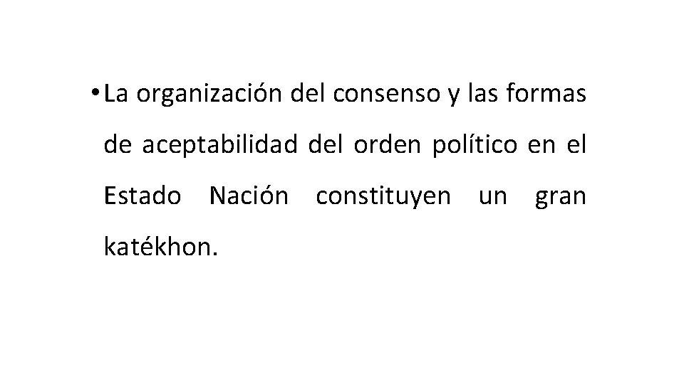 • La organización del consenso y las formas de aceptabilidad del orden político
