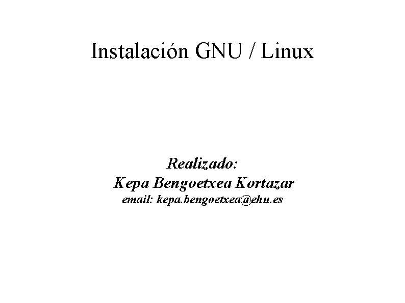 Instalación GNU / Linux Realizado: Kepa Bengoetxea Kortazar email: kepa. bengoetxea@ehu. es