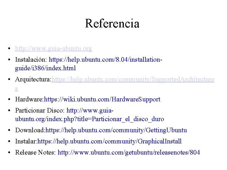 Referencia • http: //www. guia-ubuntu. org • Instalación: https: //help. ubuntu. com/8. 04/installationguide/i 386/index.