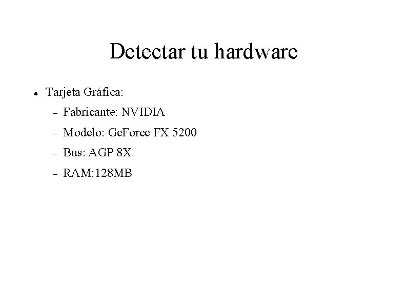 Detectar tu hardware Tarjeta Gráfica: Fabricante: NVIDIA Modelo: Ge. Force FX 5200 Bus: AGP