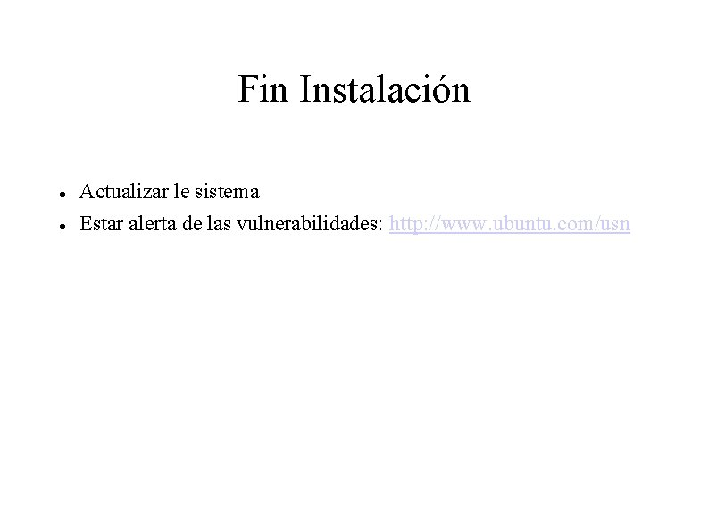 Fin Instalación Actualizar le sistema Estar alerta de las vulnerabilidades: http: //www. ubuntu. com/usn
