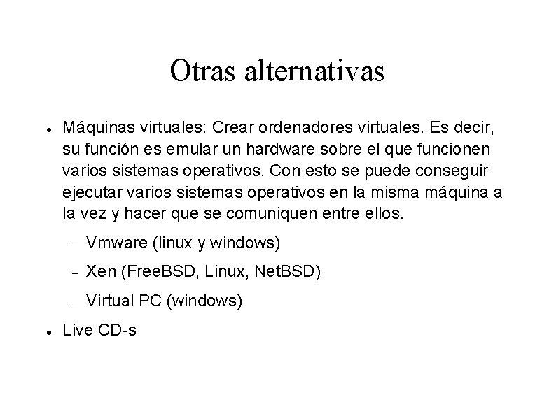 Otras alternativas Máquinas virtuales: Crear ordenadores virtuales. Es decir, su función es emular un