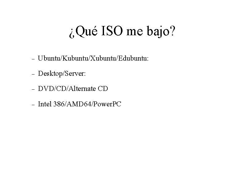 ¿Qué ISO me bajo? Ubuntu/Kubuntu/Xubuntu/Edubuntu: Desktop/Server: DVD/CD/Alternate CD Intel 386/AMD 64/Power. PC