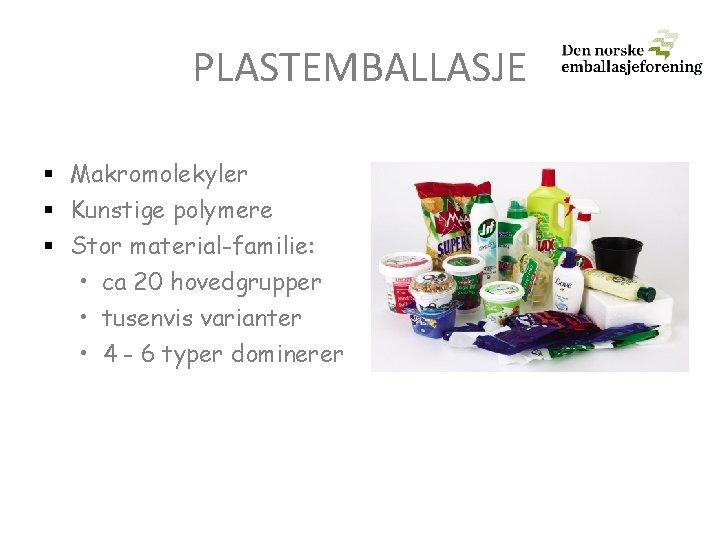 PLASTEMBALLASJE § Makromolekyler § Kunstige polymere § Stor material-familie: • ca 20 hovedgrupper •