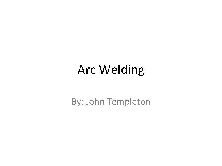 Arc Welding By: John Templeton