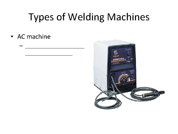 Types of Welding Machines • AC machine – __________