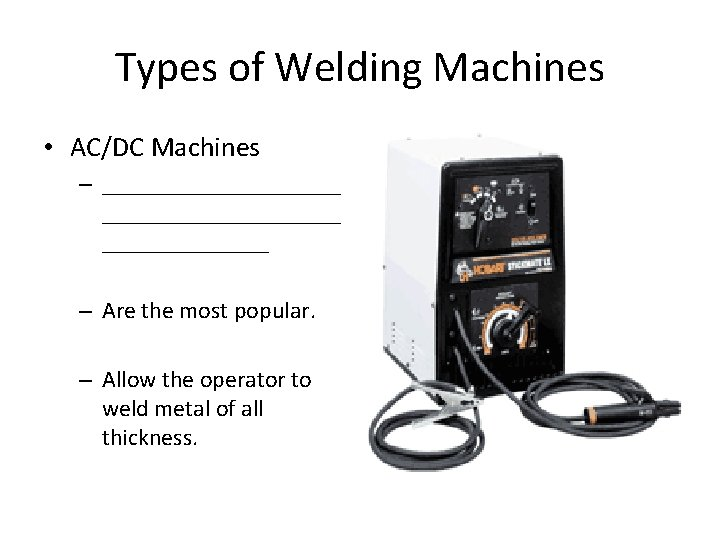 Types of Welding Machines • AC/DC Machines – ____________________ – Are the most popular.