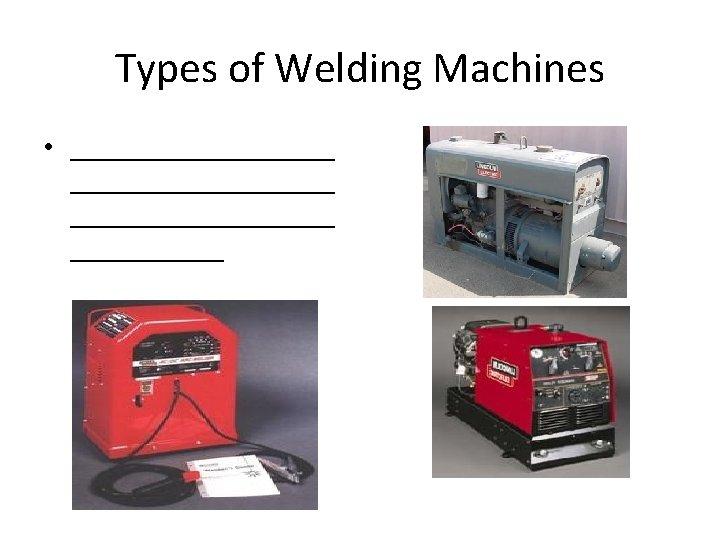Types of Welding Machines • ___________________ ______