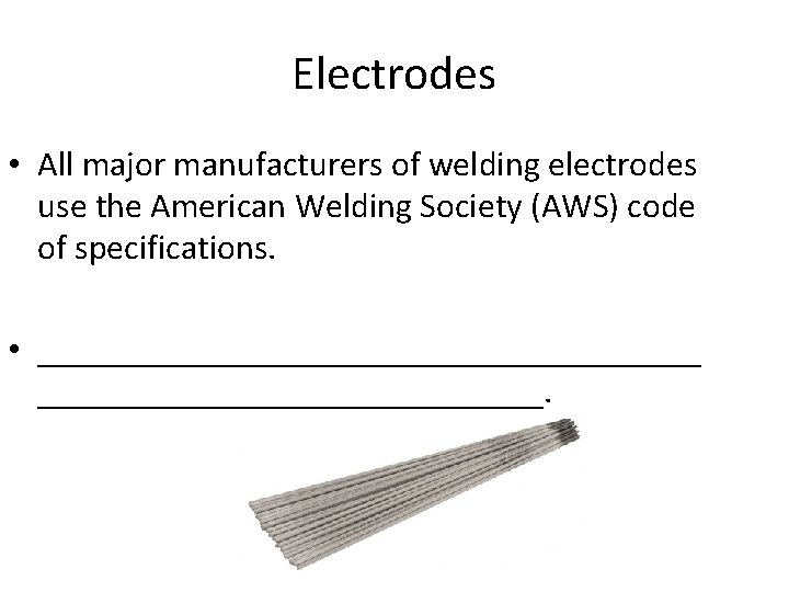 Electrodes • All major manufacturers of welding electrodes use the American Welding Society (AWS)