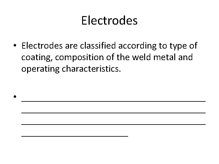 Electrodes • Electrodes are classified according to type of coating, composition of the weld