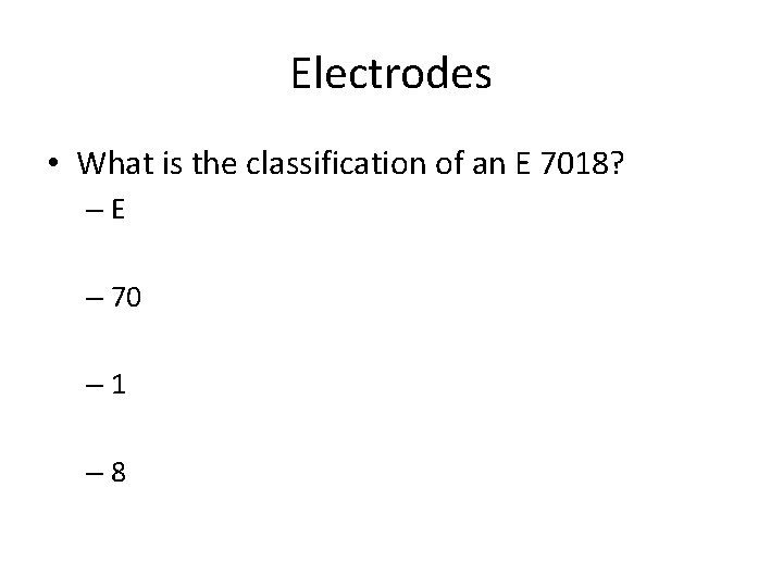Electrodes • What is the classification of an E 7018? –E – 70 –
