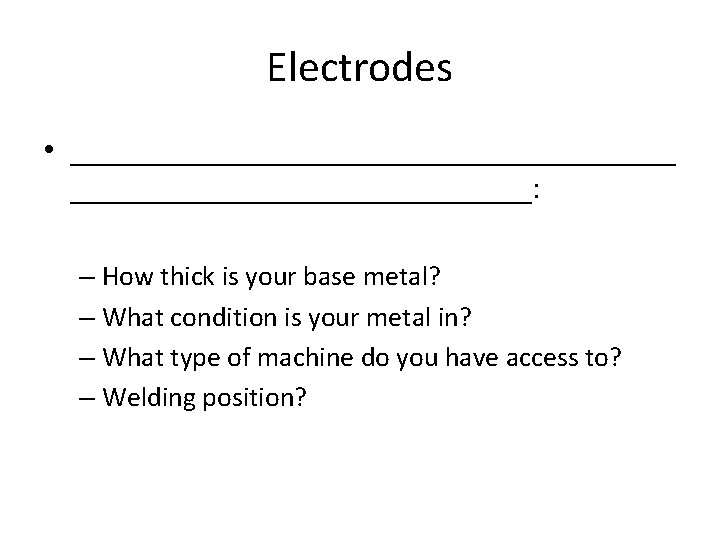Electrodes • ___________________: – How thick is your base metal? – What condition is